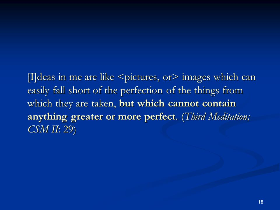[I]deas in me are like <pictures, or> images which can easily fall short of the perfection of the things from which they are taken, but which cannot contain anything greater or more perfect.